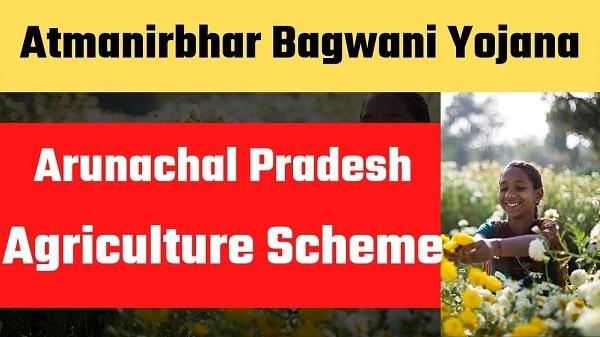 atmanirbhar bagwani yojana arunachal pradesh